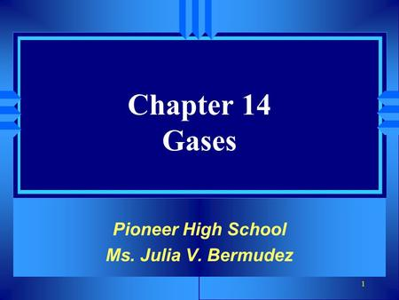 1 Chapter 14 Gases Pioneer High School Ms. Julia V. Bermudez.