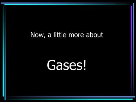 Now, a little more about Gases!. Boyle's Law The volume of a gas is inversely related to the pressure at a constant temperature. P 1 V 1 = P 2 V 2.