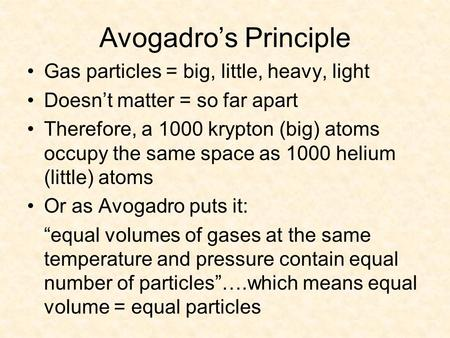 Avogadro's Principle Gas particles = big, little, heavy, light Doesn't matter = so far apart Therefore, a 1000 krypton (big) atoms occupy the same space.