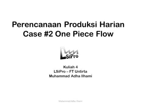 Perencanaan Produksi Harian Case #2 One Piece Flow Kuliah 4 LSiPro – FT Untirta Muhammad Adha Ilhami.