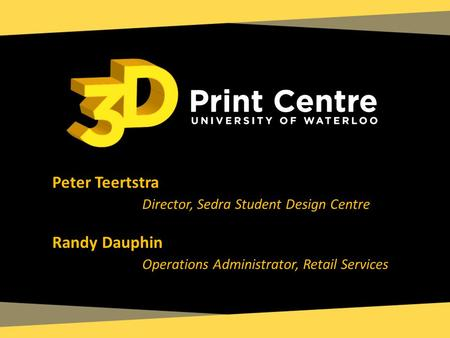 Peter Teertstra Director, Sedra Student Design Centre Randy Dauphin Operations Administrator, Retail Services.