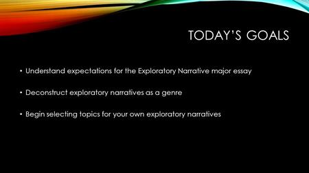 TODAY'S GOALS Understand expectations for the Exploratory Narrative major essay Deconstruct exploratory narratives as a genre Begin selecting topics for.