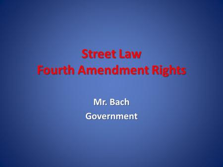 Street Law Fourth Amendment Rights Mr. Bach Government.