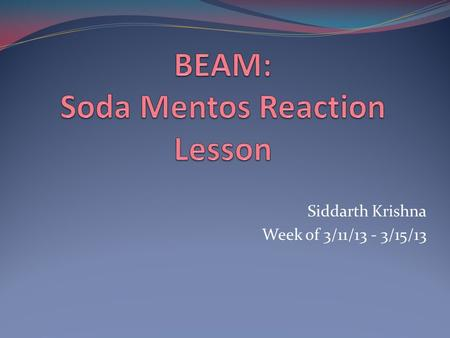 Siddarth Krishna Week of 3/11/13 - 3/15/13. Overview & Goals Use scientific reasoning to figure out what properties of the soda, mentos, and gas released.