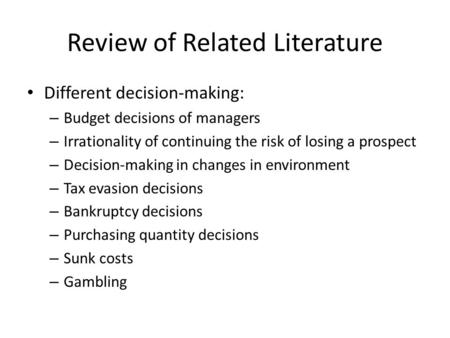 Review of Related Literature Different decision-making: – Budget decisions of managers – Irrationality of continuing the risk of losing a prospect – Decision-making.