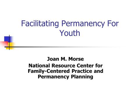 Facilitating Permanency For Youth Joan M. Morse National Resource Center for Family-Centered Practice and Permanency Planning.