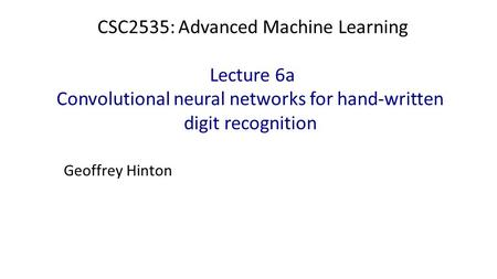 CSC2535: Advanced Machine Learning Lecture 6a Convolutional neural networks for hand-written digit recognition Geoffrey Hinton.