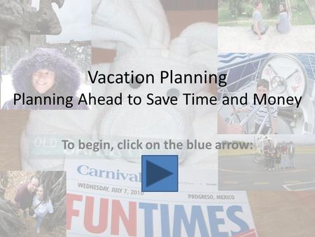 Vacation Planning Planning Ahead to Save Time and Money To begin, click on the blue arrow: