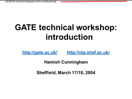 GATE technical workshop: introduction   Hamish Cunningham Sheffield, March.
