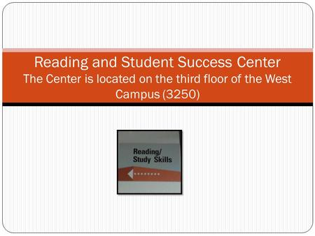 Reading and Student Success Center The Center is located on the third floor of the West Campus (3250)