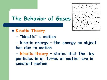 "The Behavior of Gases Kinetic Theory - ""kinetic"" = motion - kinetic energy – the energy an object has due to motion - kinetic theory – states that the."