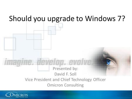 Should you upgrade to Windows 7? Presented by: David F. Soll Vice President and Chief Technology Officer Omicron Consulting.