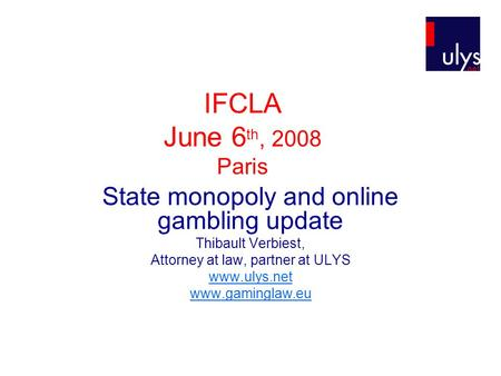 IFCLA June 6 th, 2008 Paris State monopoly and online gambling update Thibault Verbiest, Attorney at law, partner at ULYS www.ulys.net www.gaminglaw.eu.