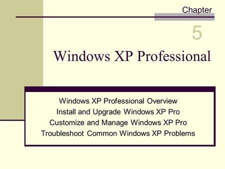 Windows XP Professional Windows XP Professional Overview Install and Upgrade Windows XP Pro Customize and Manage Windows XP Pro Troubleshoot Common Windows.