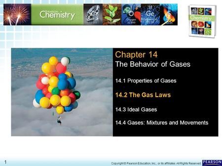 14.2 The Gas Laws > 1 Copyright © Pearson Education, Inc., or its affiliates. All Rights Reserved. Chapter 14 The Behavior of Gases 14.1 Properties of.