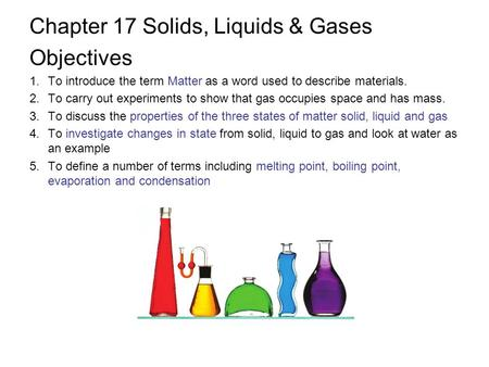 Chapter 17 Solids, Liquids & Gases Objectives 1.To introduce the term Matter as a word used to describe materials. 2.To carry out experiments to show that.