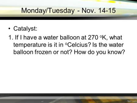 Monday/Tuesday - Nov. 14-15 Catalyst: 1. If I have a water balloon at 270 o K, what temperature is it in o Celcius? Is the water balloon frozen or not?