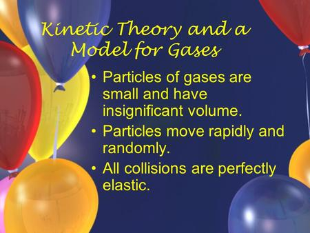 Kinetic Theory and a Model for Gases Particles of gases are small and have insignificant volume. Particles move rapidly and randomly. All collisions are.