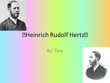 ☆ Heinrich Rudolf Hertz ★ By: Tina. Birth & Death Birth: February 22, 1857 Birthplace: Hamburg, German Confederation Death: January 1, 1894 Death place: