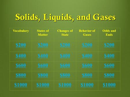Solids, Liquids, and Gases VocabularyStates of Matter Changes of State Behavior of Gases Odds and Ends $200 $400 $600 $800 $1000.