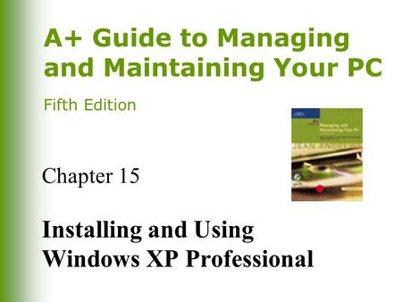 A+ Guide to Managing and Maintaining Your PC Fifth Edition Chapter 15 Installing and Using Windows XP Professional.