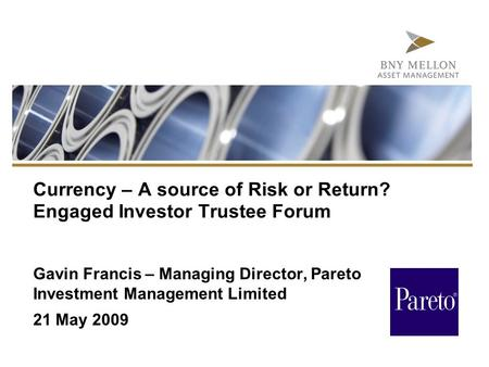 Currency – A source of Risk or Return? Engaged Investor Trustee Forum Gavin Francis – Managing Director, Pareto Investment Management Limited 21 May 2009.