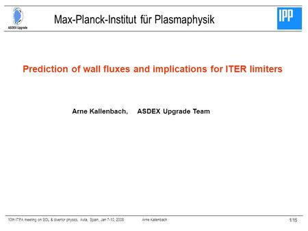 10th ITPA meeting on SOL & divertor physics, Avila, Spain, Jan 7-10, 2008 Arne Kallenbach 1/15 Prediction of wall fluxes and implications for ITER limiters.