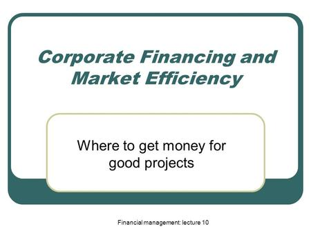 Financial management: lecture 10 Corporate Financing and Market Efficiency Where to get money for good projects.