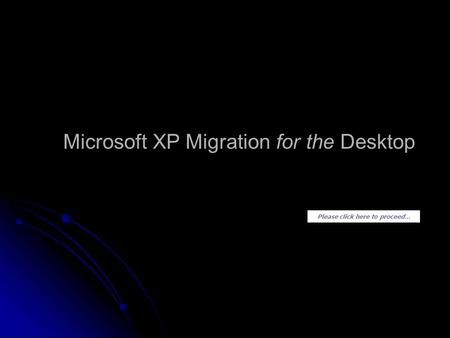 Please click here to proceed... Microsoft XP Migration for the Desktop.