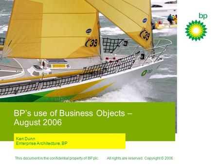 This document is the confidential property of BP plc. All rights are reserved. Copyright © 2006. BP's use of Business Objects – August 2006 Ken Dunn Enterprise.