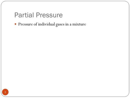 1 Partial Pressure Pressure of individual gases in a mixture.