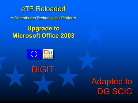 ETP Reloaded e-Commission Technological Platform Upgrade to Microsoft Office 2003 DIGIT Adapted to DG SCIC.