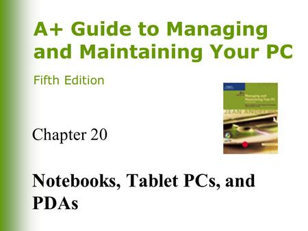 A+ Guide to Managing and Maintaining Your PC Fifth Edition Chapter 20 Notebooks, Tablet PCs, and PDAs.