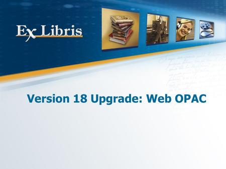 Version 18 Upgrade: Web OPAC. Version 18 Upgrade: Web OPAC Customization 2 All of the information in this document is the property of Ex Libris Ltd. It.