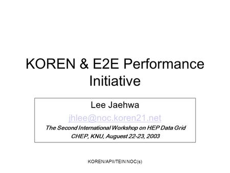 KOREN/APII/TEIN NOC(s) KOREN & E2E Performance Initiative Lee Jaehwa The Second International Workshop on HEP Data Grid CHEP, KNU,