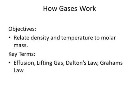 How Gases Work Objectives: Relate density and temperature to molar mass. Key Terms: Effusion, Lifting Gas, Dalton's Law, Grahams Law.
