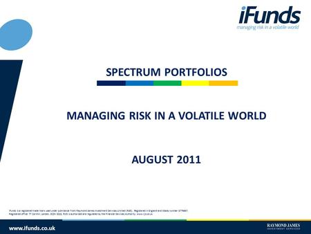 Www.ifunds.co.uk SPECTRUM PORTFOLIOS MANAGING RISK IN A VOLATILE WORLD AUGUST 2011 iFunds is a registered trade mark used under sub-licence from Raymond.