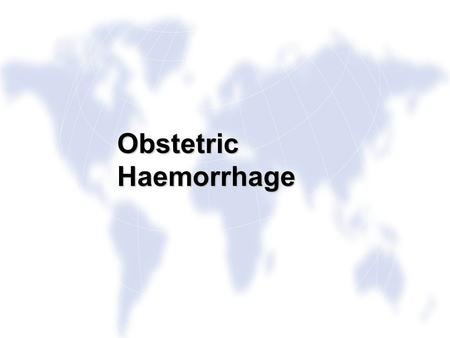 Obstetric Haemorrhage. Aims To recognise Obstetric Haemorrhage To recognise Obstetric Haemorrhage To practise the skills needed to respond to a woman.