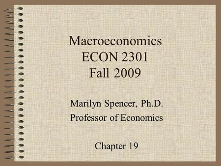 Macroeconomics ECON 2301 Fall 2009 Marilyn Spencer, Ph.D. Professor of Economics Chapter 19.
