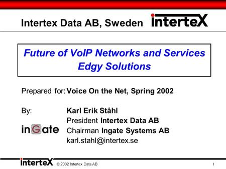 Intertex Data AB, Sweden Future of VoIP Networks and Services Edgy Solutions Prepared for:Voice On the Net, Spring 2002 By: Karl Erik Ståhl President Intertex.