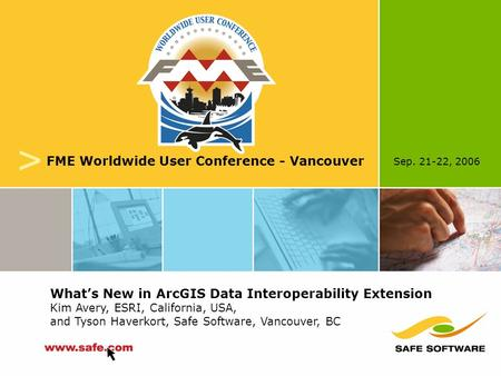 Sep. 21-22, 2006 v FME Worldwide User Conference - Vancouver What's New in ArcGIS Data Interoperability Extension Kim Avery, ESRI, California, USA, and.
