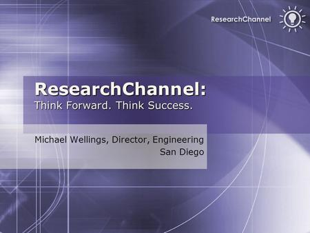 ResearchChannel: Think Forward. Think Success. Michael Wellings, Director, Engineering San Diego.