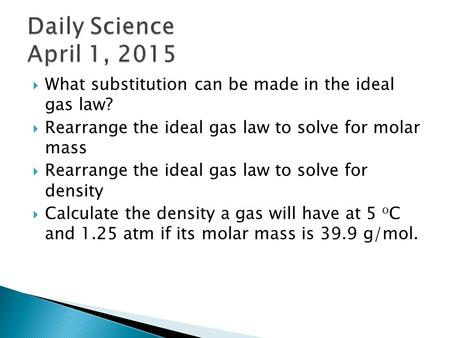  What substitution can be made in the ideal gas law?  Rearrange the ideal gas law to solve for molar mass  Rearrange the ideal gas law to solve for.