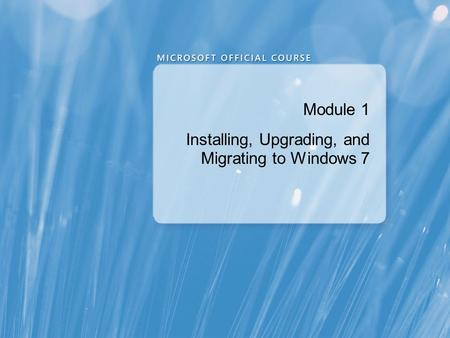 Module 1: Installing, Upgrading, and Migrating to Windows 7
