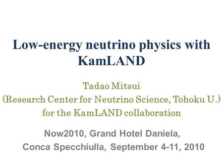 Low-energy neutrino physics with KamLAND Tadao Mitsui (Research Center for Neutrino Science, Tohoku U.) for the KamLAND collaboration Now2010, Grand Hotel.