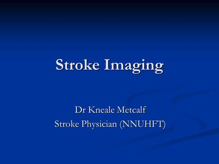 Stroke Imaging Dr Kneale Metcalf Stroke Physician (NNUHFT)