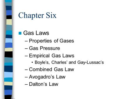 Chapter Six Gas Laws –Properties of Gases –Gas Pressure –Empirical Gas Laws Boyle's, Charles' and Gay-Lussac's –Combined Gas Law –Avogadro's Law –Dalton's.
