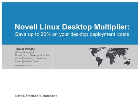 Novell ® BrainShare ® Barcelona September 14, 2005 Save up to 90% on your desktop deployment costs Trevor Poapst Global Strategist Novell Linux Desktop.