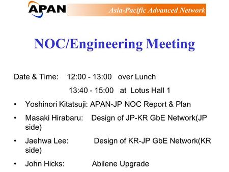 NOC/Engineering Meeting Date & Time: 12:00 - 13:00 over Lunch 13:40 - 15:00 at Lotus Hall 1 Yoshinori Kitatsuji: APAN-JP NOC Report & Plan Masaki Hirabaru: