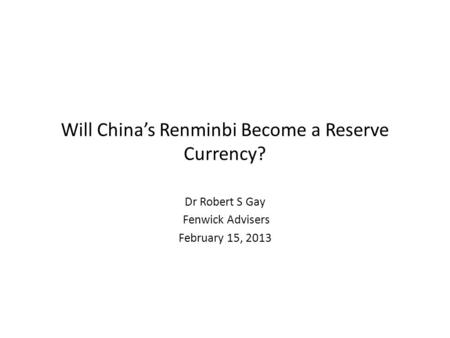 Will China's Renminbi Become a Reserve Currency? Dr Robert S Gay Fenwick Advisers February 15, 2013.